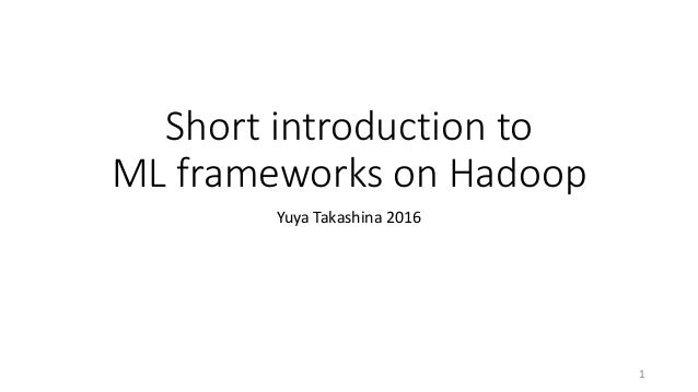 Short introduction to ML frameworks on Hadoop Yuya Takashina 2016 1