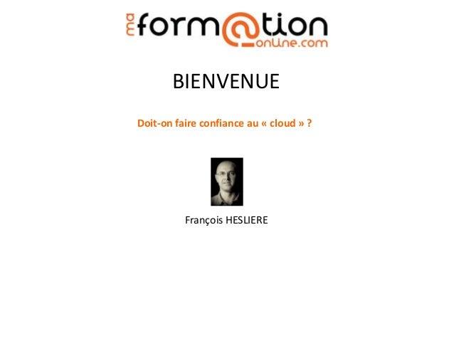 BIENVENUE Doit-on faire confiance au « cloud » ?  François HESLIERE