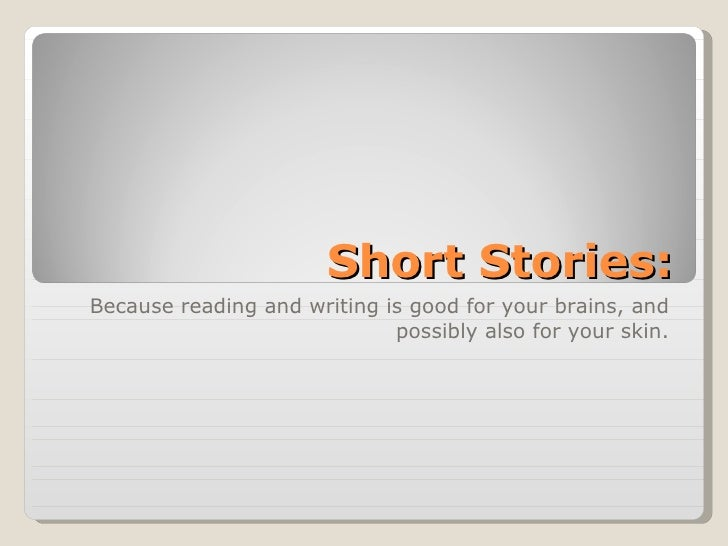 Short Stories: Because reading and writing is good for your brains, and possibly also for your skin.