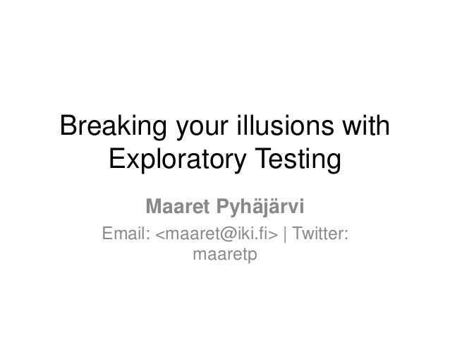 Breaking your illusions with Exploratory Testing Maaret Pyhäjärvi Email: <maaret@iki.fi> | Twitter: maaretp