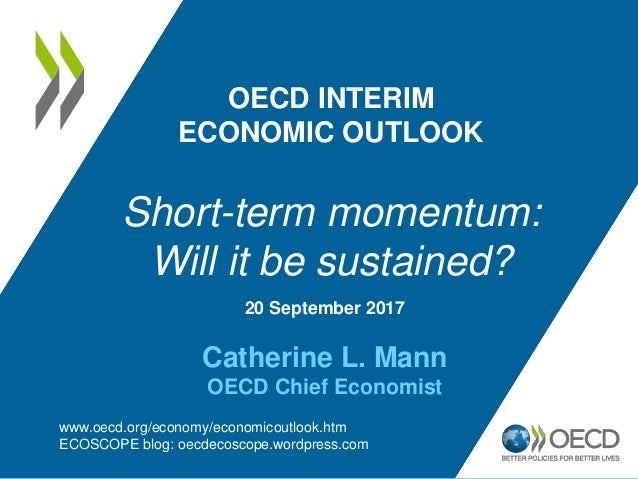 20 September 2017 Catherine L. Mann OECD Chief Economist OECD INTERIM ECONOMIC OUTLOOK Short-term momentum: Will it be sus...
