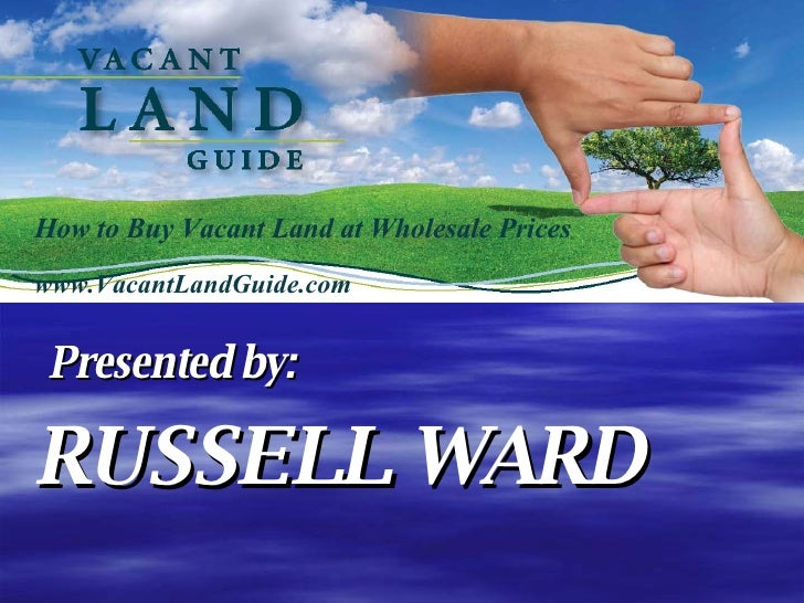 How to Buy Vacant Land at Wholesale Prices www.VacantLandGuide.com Presented by: RUSSELL WARD