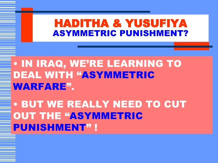 "HADITHA & YUSUFIYA ASYMMETRIC PUNISHMENT? <ul><li>IN IRAQ, WE'RE LEARNING TO DEAL WITH "" ASYMMETRIC WARFARE "". </li></ul><..."