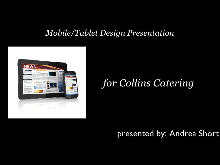 Mobile/Tablet Design Presentation              for Collins Catering                  presented by: Andrea Short