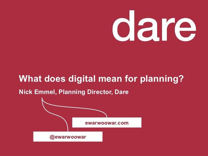 What does digital mean for planning? Nick Emmel, Planning Director, Dare @ewarwoowar ewarwoowar.com