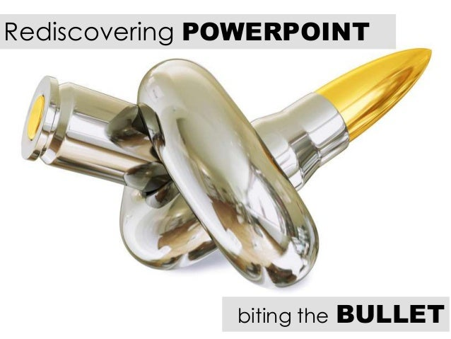 Rediscovering POWERPOINT biting the BULLET