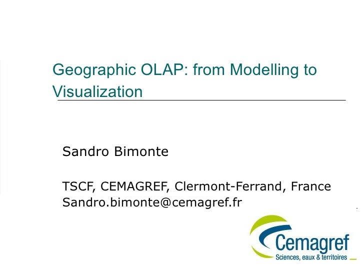 Geographic OLAP: from Modelling to Visualization    Sandro Bimonte   TSCF, CEMAGREF, Clermont-Ferrand, France  Sandro.bimo...