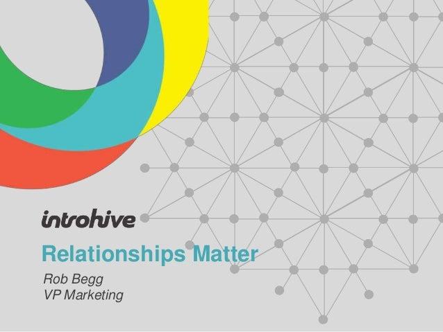 Relationships Matter Rob Begg VP Marketing