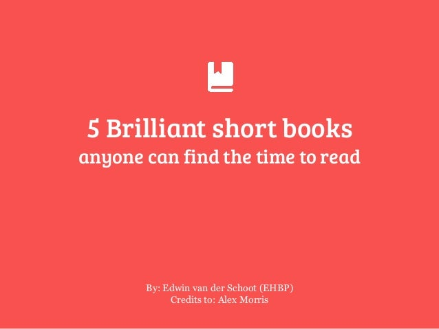 5 Brilliant short books  By: Edwin van der Schoot (EHBP) Credits to: Alex Morris anyone can find the time to read
