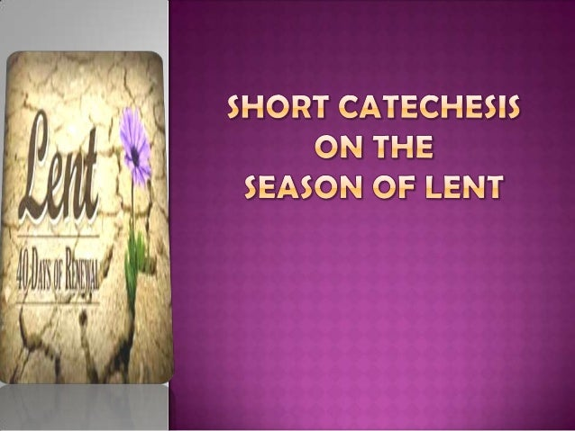 What is the Season of Lent?Lent can be defined as a period offorty (40) days before Easter,intended to be a time of intens...