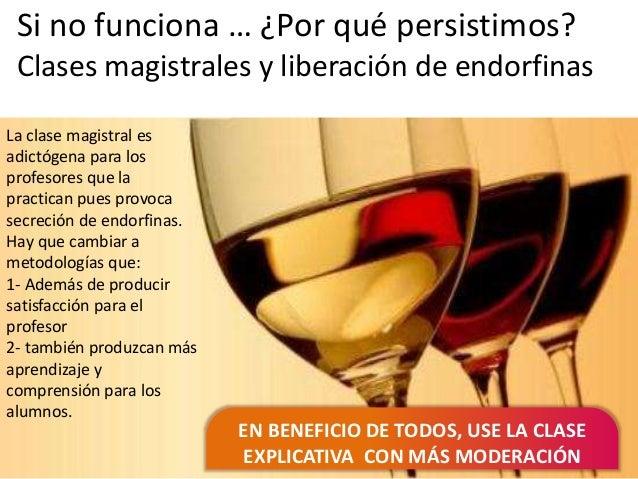 Si no funciona … ¿Por qué persistimos? Clases magistrales y liberación de endorfinas EN BENEFICIO DE TODOS, USE LA CLASE E...