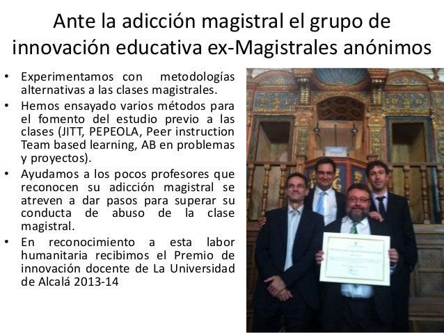 Ante la adicción magistral el grupo de innovación educativa ex-Magistrales anónimos • Experimentamos con metodologías alte...
