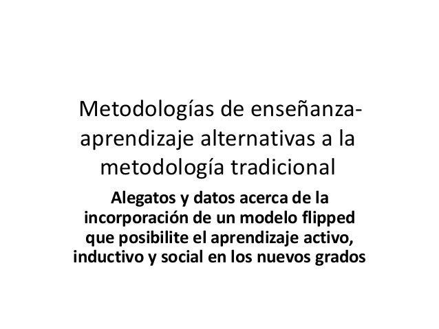 Metodologías de enseñanza- aprendizaje alternativas a la metodología tradicional Alegatos y datos acerca de la incorporaci...