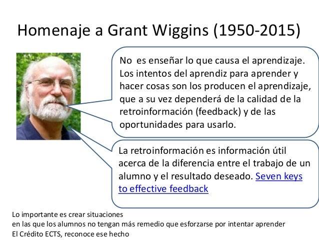 Homenaje a Grant Wiggins (1950-2015) No es enseñar lo que causa el aprendizaje. Los intentos del aprendiz para aprender y ...