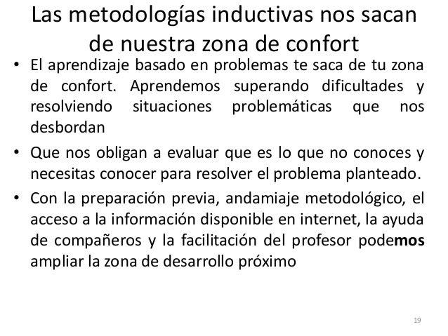 Las metodologías inductivas nos sacan de nuestra zona de confort 19 • El aprendizaje basado en problemas te saca de tu zon...