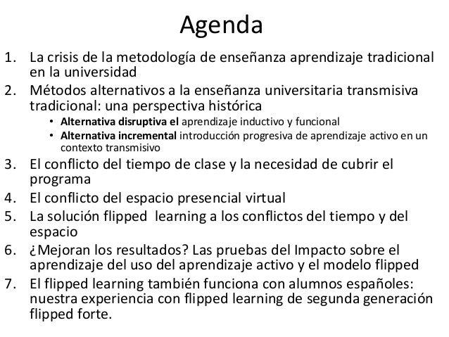 Agenda 1. La crisis de la metodología de enseñanza aprendizaje tradicional en la universidad 2. Métodos alternativos a la ...