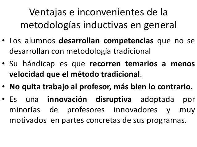 Ventajas e inconvenientes de la metodologías inductivas en general • Los alumnos desarrollan competencias que no se desarr...