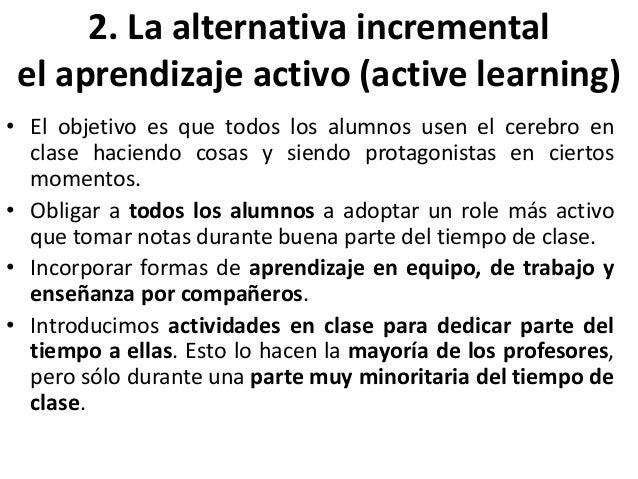 2. La alternativa incremental el aprendizaje activo (active learning) • El objetivo es que todos los alumnos usen el cereb...
