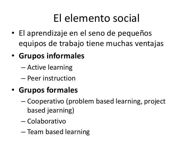 El elemento social • El aprendizaje en el seno de pequeños equipos de trabajo tiene muchas ventajas • Grupos informales – ...