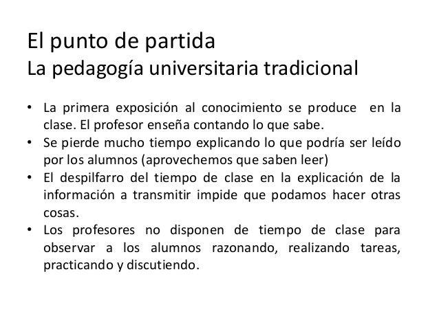El punto de partida La pedagogía universitaria tradicional • La primera exposición al conocimiento se produce en la clase....