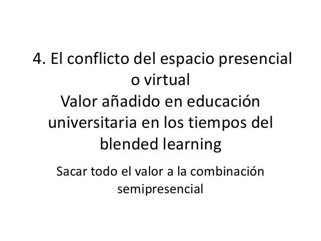4. El conflicto del espacio presencial o virtual Valor añadido en educación universitaria en los tiempos del blended learn...