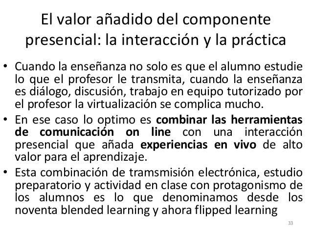 El valor añadido del componente presencial: la interacción y la práctica 33 • Cuando la enseñanza no solo es que el alumno...