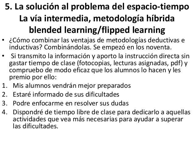 5. La solución al problema del espacio-tiempo La vía intermedia, metodología híbrida blended learning/flipped learning • ¿...