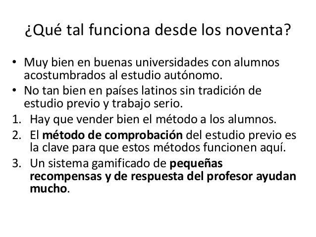 ¿Qué tal funciona desde los noventa? • Muy bien en buenas universidades con alumnos acostumbrados al estudio autónomo. • N...