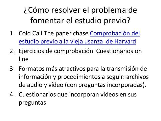 ¿Cómo resolver el problema de fomentar el estudio previo? 1. Cold Call The paper chase Comprobación del estudio previo a l...