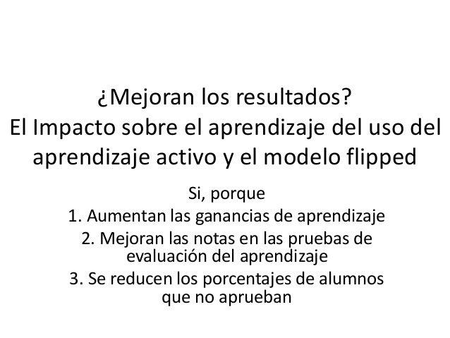 ¿Mejoran los resultados? El Impacto sobre el aprendizaje del uso del aprendizaje activo y el modelo flipped Si, porque 1. ...