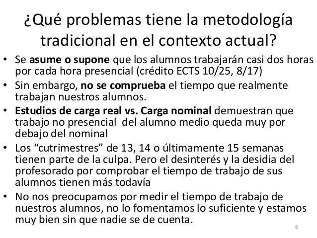 ¿Qué problemas tiene la metodología tradicional en el contexto actual? • Se asume o supone que los alumnos trabajarán casi...