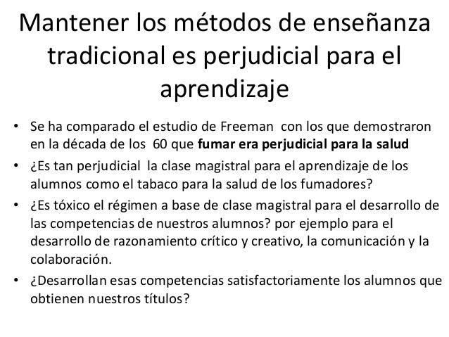 Mantener los métodos de enseñanza tradicional es perjudicial para el aprendizaje • Se ha comparado el estudio de Freeman c...