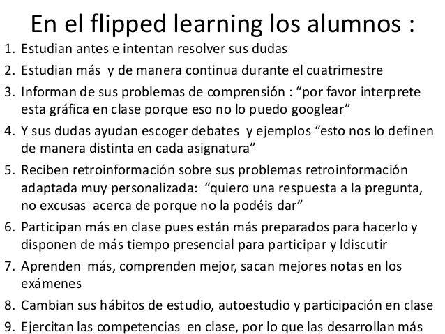 En el flipped learning los alumnos : 1. Estudian antes e intentan resolver sus dudas 2. Estudian más y de manera continua ...