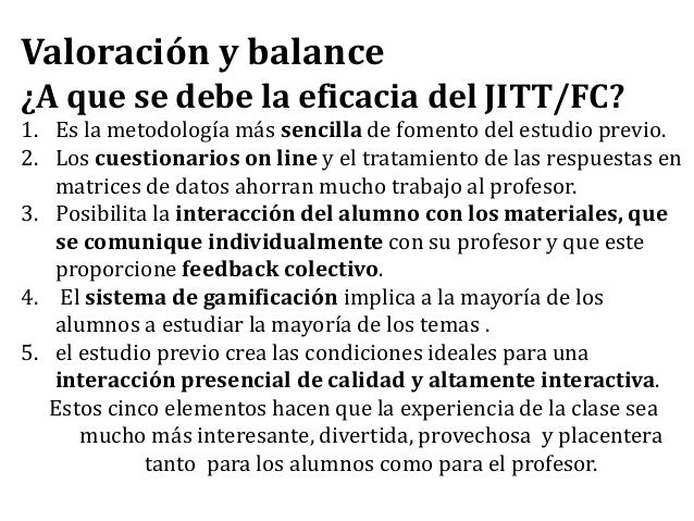 Valoración y balance ¿A que se debe la eficacia del JITT/FC? 1. Es la metodología más sencilla de fomento del estudio prev...