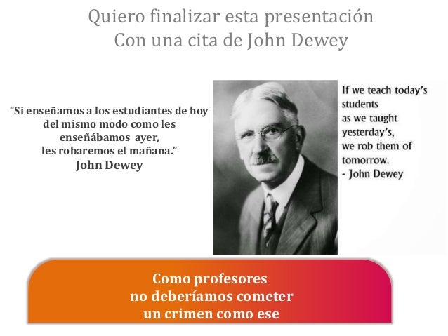 """Quiero finalizar esta presentación Con una cita de John Dewey Como profesores no deberíamos cometer un crimen como ese """"Si..."""