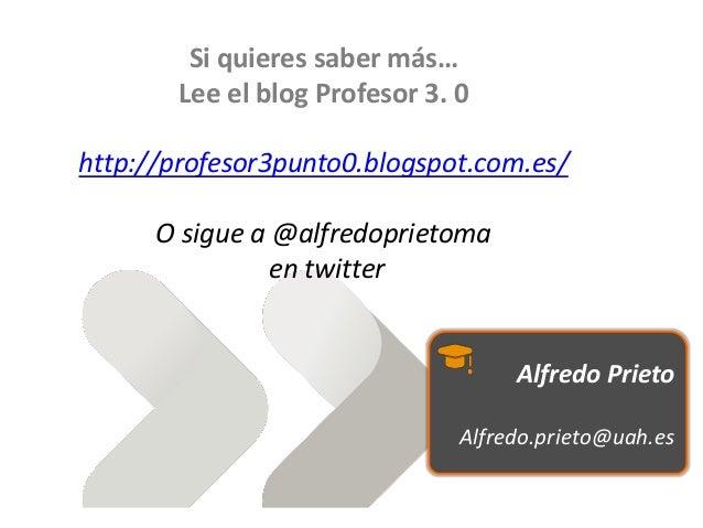 Si quieres saber más… Lee el blog Profesor 3. 0 http://profesor3punto0.blogspot.com.es/ O sigue a @alfredoprietoma en twit...