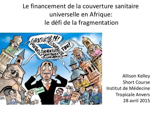 Le financement de la couverture sanitaire universelle en Afrique: le défi de la fragmentation Allison Kelley Short Course ...