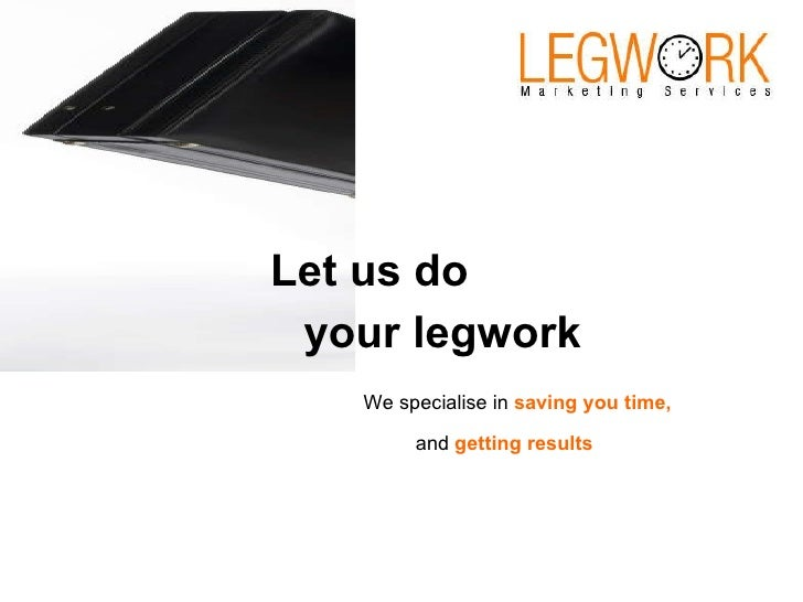 Let us do your legwork We specialise in  saving you time, and  getting results