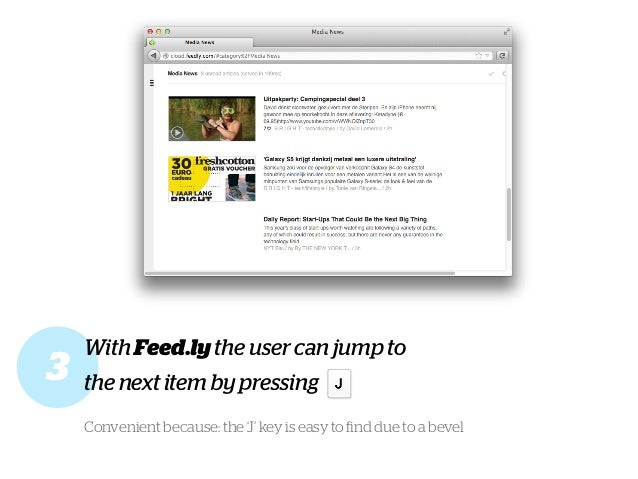 With Feed.ly the user can jump to the next item by pressing Convenient because: the 'J' key is easy to find due to a bevel 3