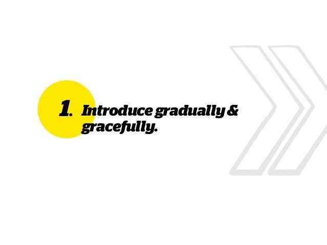 1. Introducegradually& gracefully.