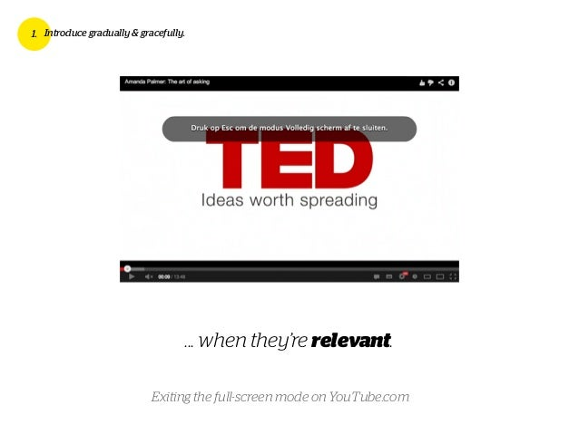 ... when they're relevant. 1. Introduce gradually & gracefully. Exiting the full-screen mode on YouTube.com