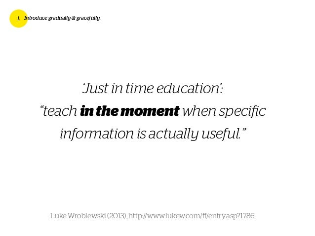 """'Just in time education': """"teach inthemoment when specific information is actually useful."""" 1. Introduce gradually & gracef..."""