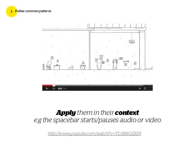 3. Follow common patterns Apply them in their context e.g the spacebar starts/pauses audio or video http://www.youtube.com...