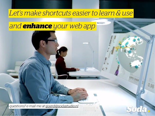 Let's make shortcuts easier to learn & use and enhance your web app questions? e-mail me at sjoerd@sodastudio.nl