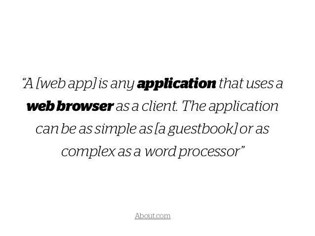 """""""A [web app] is any application that uses a webbrowser as a client. The application can be as simple as [a guestbook] or a..."""