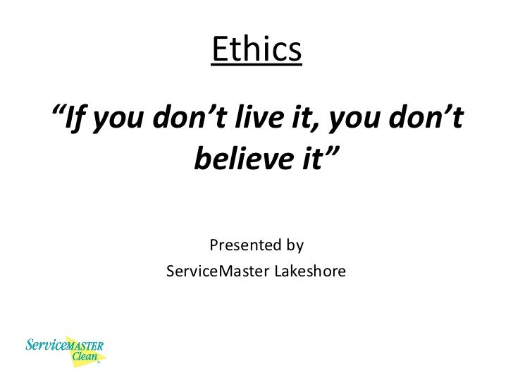 "Ethics <ul><li>"" If you don't live it, you don't believe it"" </li></ul><ul><li>Presented by </li></ul><ul><li>ServiceMaste..."