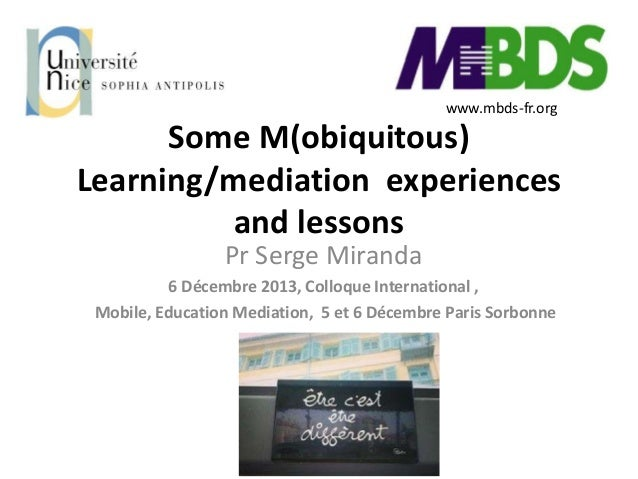 www.mbds-fr.org  Some M(obiquitous) Learning/mediation experiences and lessons Pr Serge Miranda 6 Décembre 2013, Colloque ...