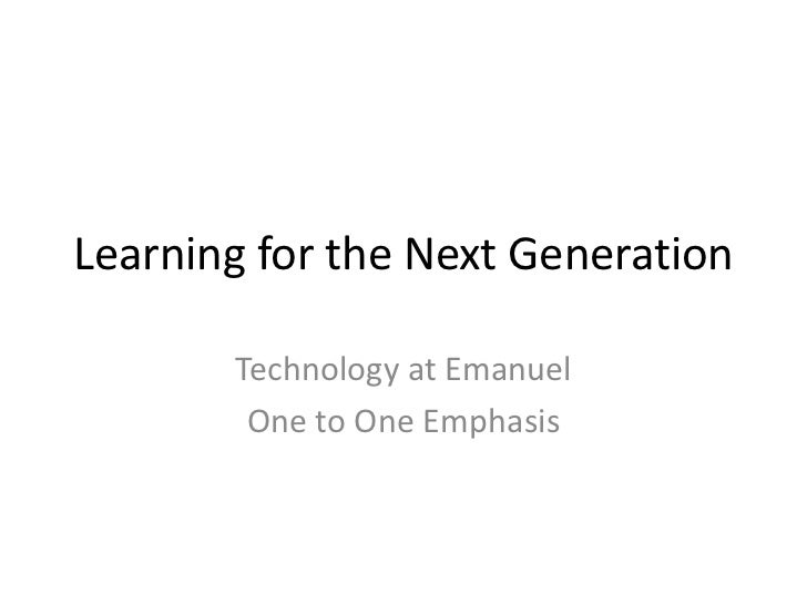 Learning for the Next Generation       Technology at Emanuel        One to One Emphasis
