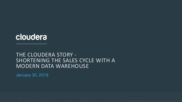 January 30, 2019 THE CLOUDERA STORY - SHORTENING THE SALES CYCLE WITH A MODERN DATA WAREHOUSE