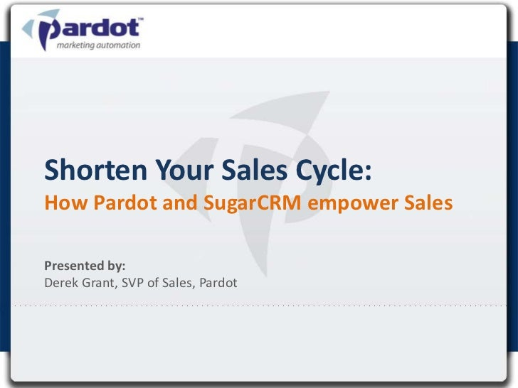 Shorten Your Sales Cycle:How Pardot and SugarCRM empower Sales <br />Presented by:Derek Grant, SVP of Sales, Pardot<br />